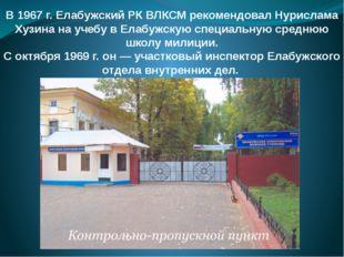 В 1967 г. Елабужский РК ВЛКСМ рекомендовал Нурислама Хузина на учебу в Елабуж