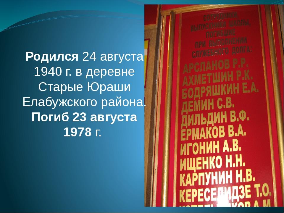 Родился 24 августа 1940 г. в деревне Старые Юраши Елабужского района. Погиб 2...