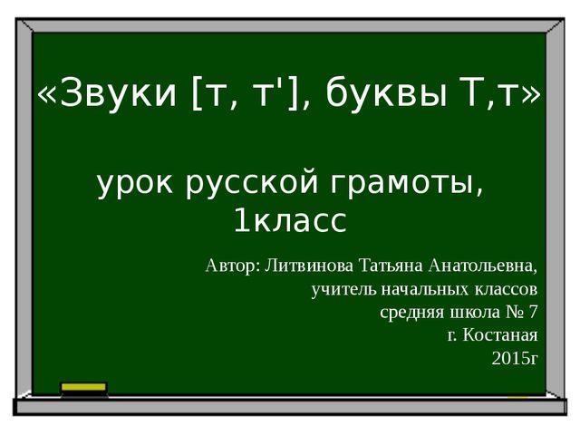 урок русской грамоты, 1класс «Звуки [т, т'], буквы Т,т» Автор: Литвинова Тат...