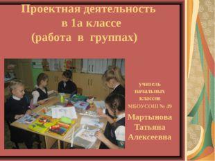 Проектная деятельность в 1а классе (работа в группах) учитель начальных клас