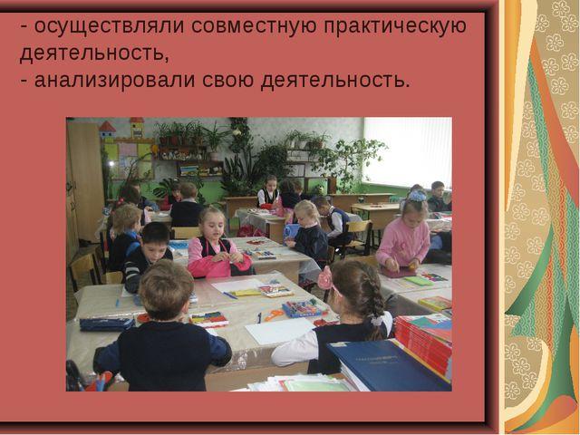 - осуществляли совместную практическую деятельность, - анализировали свою дея...