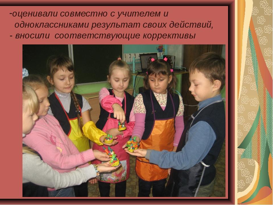 оценивали совместно с учителем и одноклассниками результат своих действий, -...