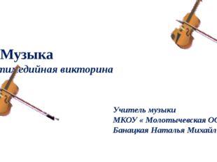 Я и Музыка мультимедийная викторина Учитель музыки МКОУ « Молотычевская ООШ»