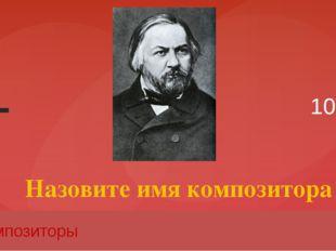 10 Композиторы Назовите имя композитора Вопрос Введите вместо заполнителей во