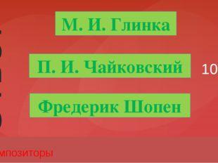 10 Композиторы М. И. Глинка П. И. Чайковский Фредерик Шопен Ответ Введите вме