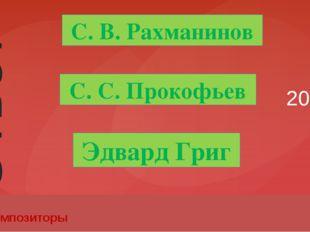 20 Композиторы С. С. Прокофьев Эдвард Григ С. В. Рахманинов Ответ Введите вме