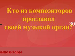 30 Композиторы Кто из композиторов прославил своей музыкой орган? Вопрос Введ