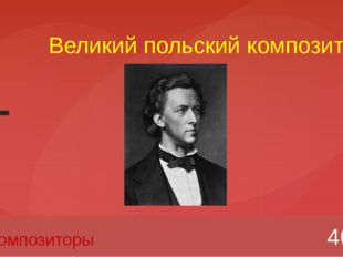 Великий польский композитор 40 Композиторы Вопрос Введите вместо заполнителей