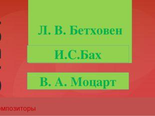 Л. В. Бетховен 50 Композиторы И.С.Бах В. А. Моцарт Ответ Введите вместо запол