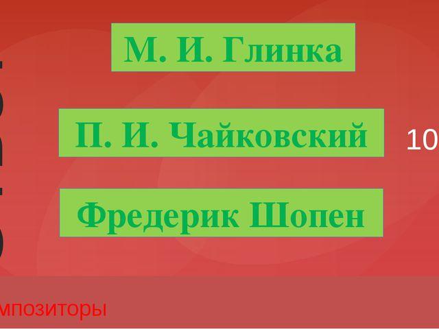10 Композиторы М. И. Глинка П. И. Чайковский Фредерик Шопен Ответ Введите вме...