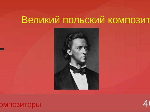 Великий польский композитор 40 Композиторы Вопрос Введите вместо заполнителей...