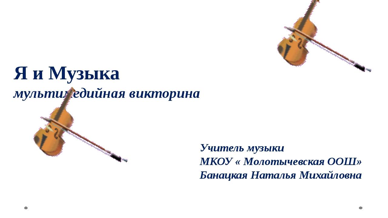 Я и Музыка мультимедийная викторина Учитель музыки МКОУ « Молотычевская ООШ»...