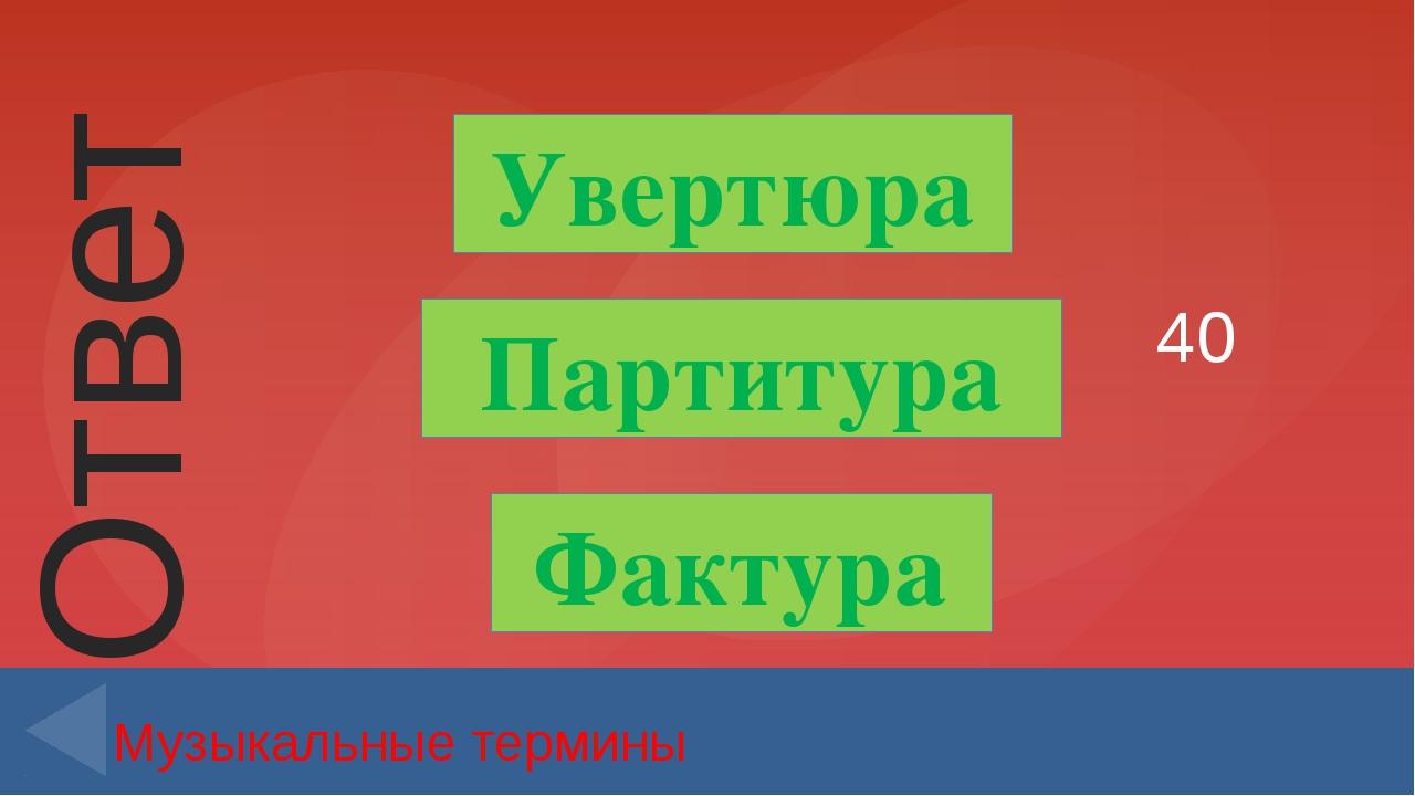 40 Музыкальные термины Увертюра Партитура Фактура Ответ Введите вместо заполн...