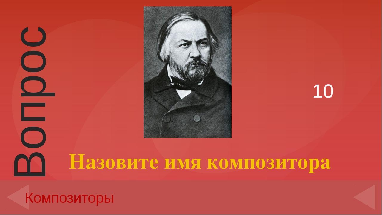 10 Композиторы Назовите имя композитора Вопрос Введите вместо заполнителей во...