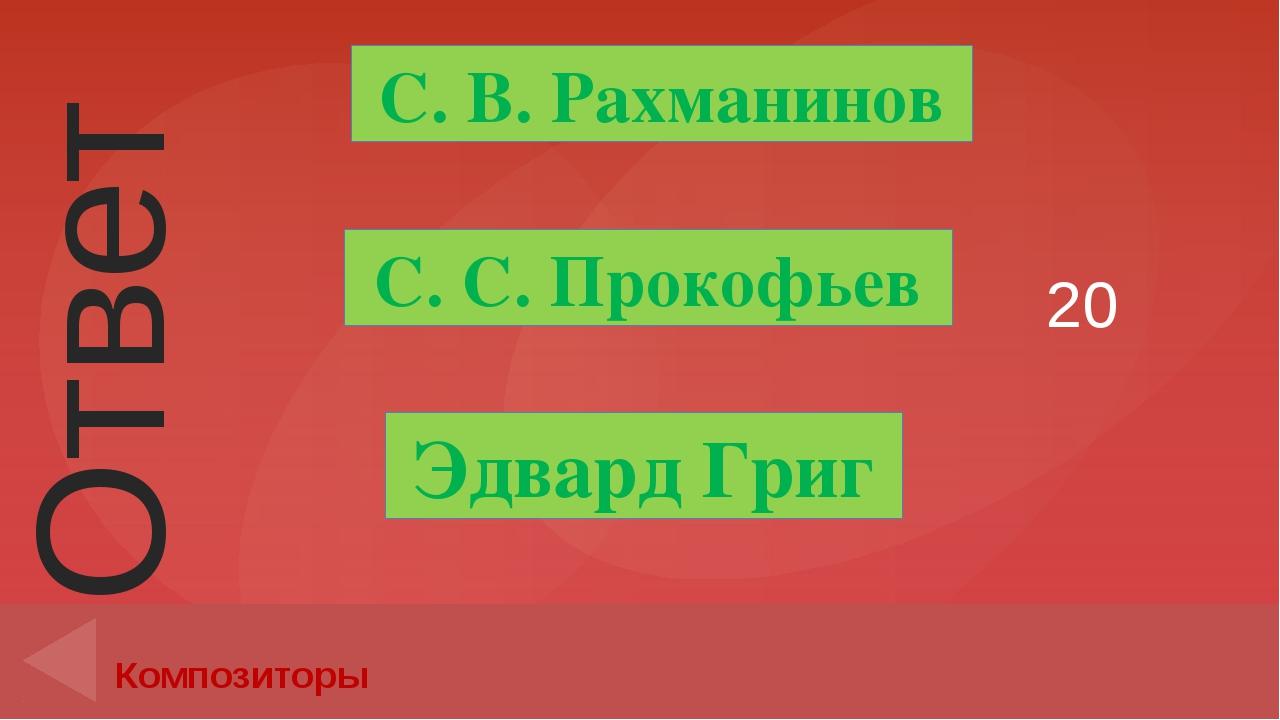 20 Композиторы С. С. Прокофьев Эдвард Григ С. В. Рахманинов Ответ Введите вме...