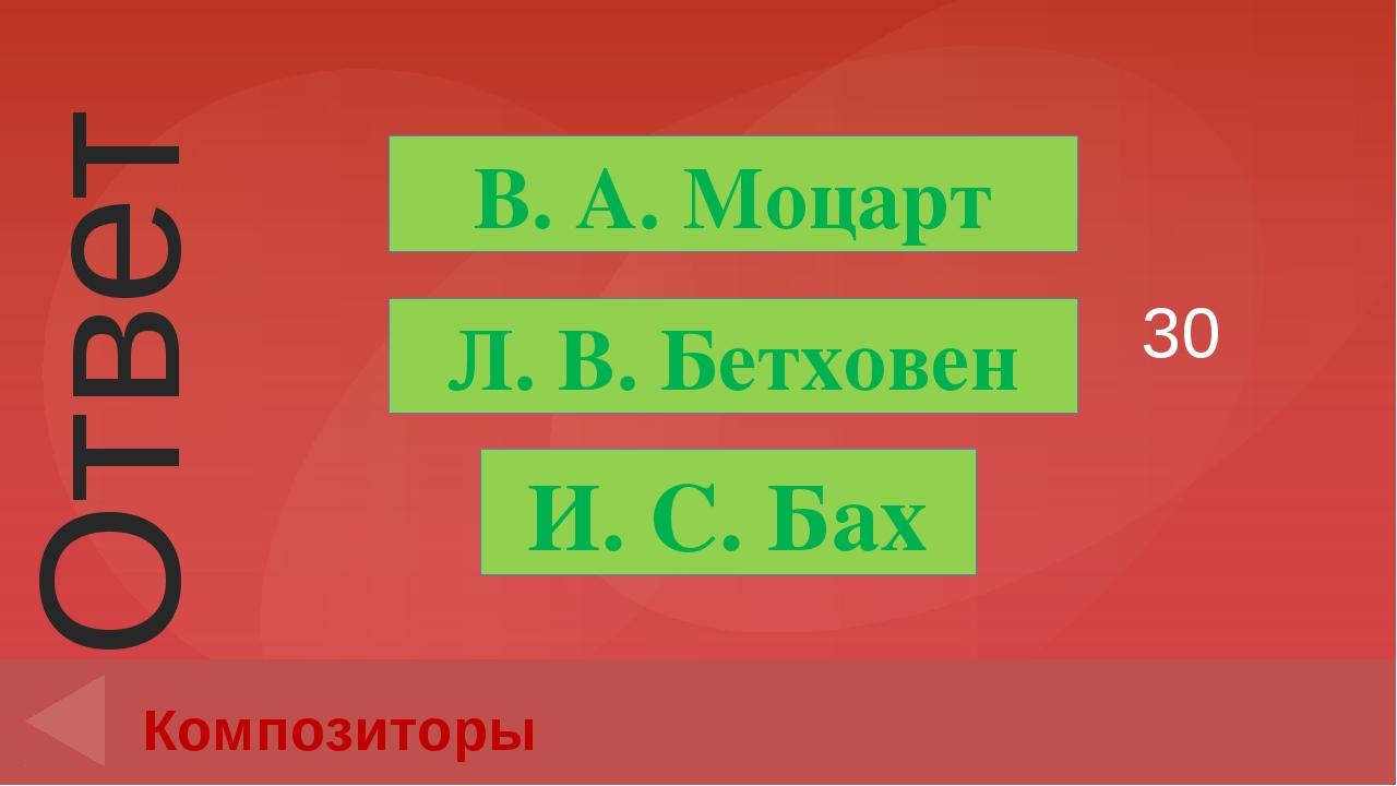 30 Композиторы В. А. Моцарт И. С. Бах Л. В. Бетховен Ответ Введите вместо зап...