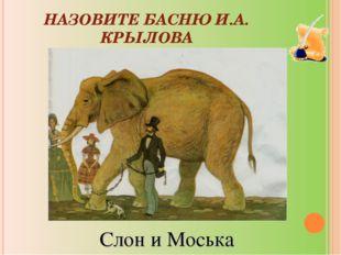НАЗОВИТЕ БАСНЮ И.А. КРЫЛОВА Слон и Моська