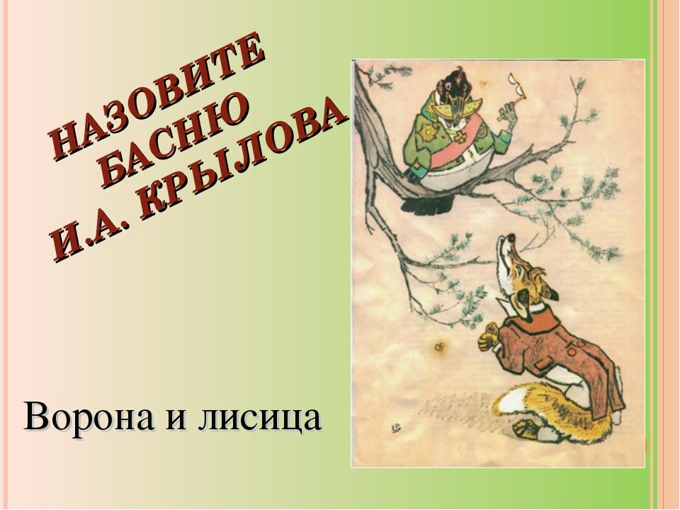 НАЗОВИТЕ БАСНЮ И.А. КРЫЛОВА Ворона и лисица