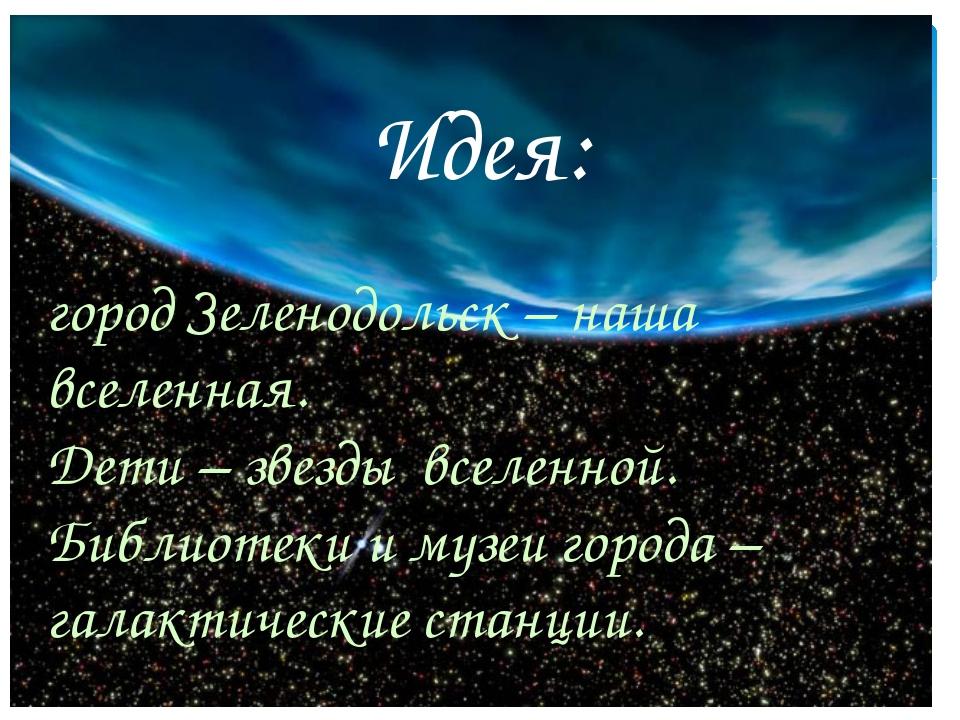 Идея: город Зеленодольск – наша вселенная. Дети – звезды вселенной. Библиотек...