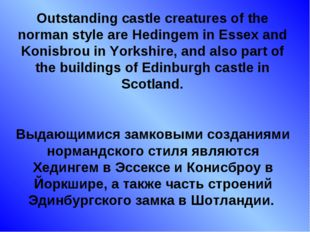 Outstanding castle creatures of the norman style are Hedingem in Essex and Ko