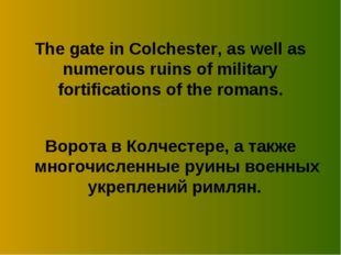 The gate in Colchester, as well as numerous ruins of military fortifications