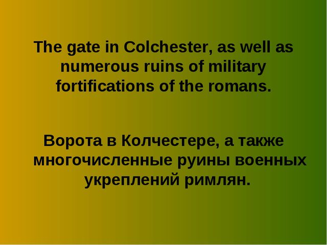 The gate in Colchester, as well as numerous ruins of military fortifications...
