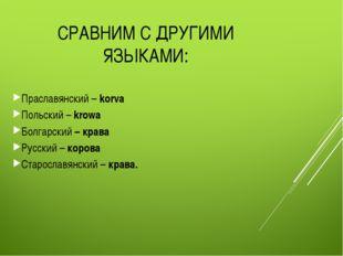 СРАВНИМ С ДРУГИМИ ЯЗЫКАМИ: Праславянский – korva Польский – krowa Болгарский