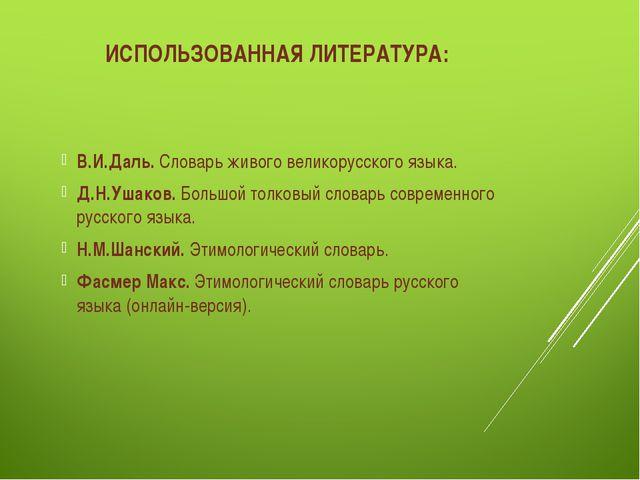 ИСПОЛЬЗОВАННАЯ ЛИТЕРАТУРА: В.И.Даль. Словарь живого великорусского языка. Д.Н...