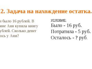 2. Задача на нахождение остатка. У Ани было 16 рублей. В магазине Аня купила
