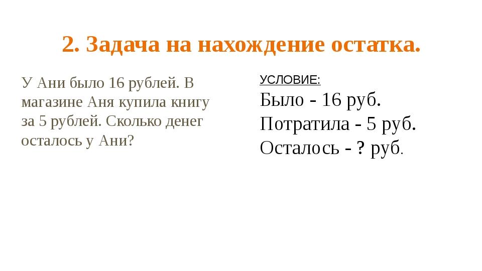 2. Задача на нахождение остатка. У Ани было 16 рублей. В магазине Аня купила...