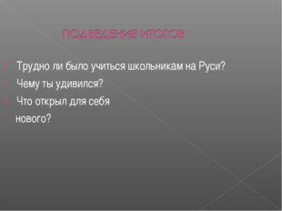 Трудно ли было учиться школьникам на Руси? Чему ты удивился? Что открыл для с