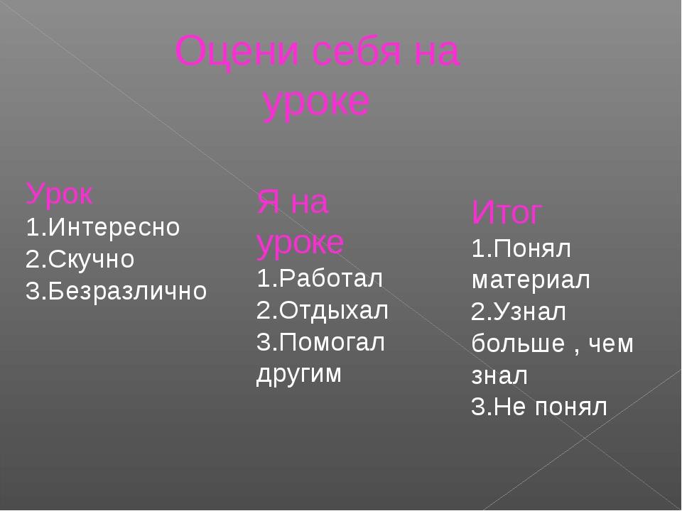 Оцени себя на уроке Урок 1.Интересно 2.Скучно 3.Безразлично Я на уроке 1.Рабо...