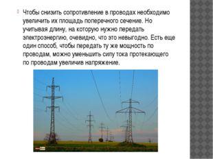 Чтобы снизить сопротивление в проводах необходимо увеличить их площадь попере