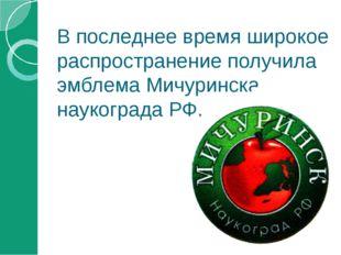 В последнее время широкое распространение получила эмблема Мичуринска-наукогр