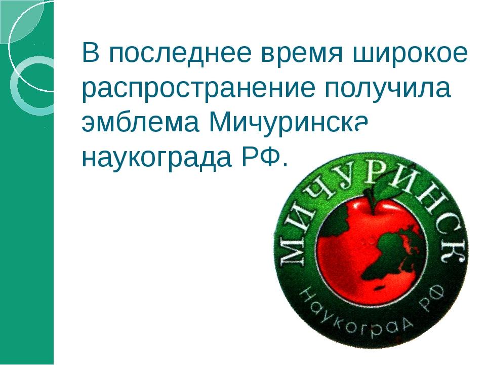 В последнее время широкое распространение получила эмблема Мичуринска-наукогр...
