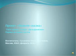 Проект «Зимняя сказка» ГБОУ Школа 2116д/о «Дельфинёнок» Первая младшая группа