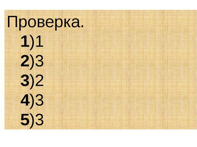 Проверка. 1)1 2)3 3)2 4)3 5)3