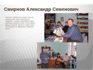 Смирнов Александр Семенович Закончил Белбажскую школу. Окончил Арзамасский со