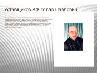 Уставщиков Вячеслав Павлович Уставщиков родился 1 августа 1941 года в деревне