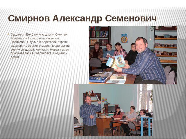 Смирнов Александр Семенович Закончил Белбажскую школу. Окончил Арзамасский со...