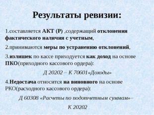 Результаты ревизии: 1.составляется АКТ (Р) ,содержащий отклонения фактическог