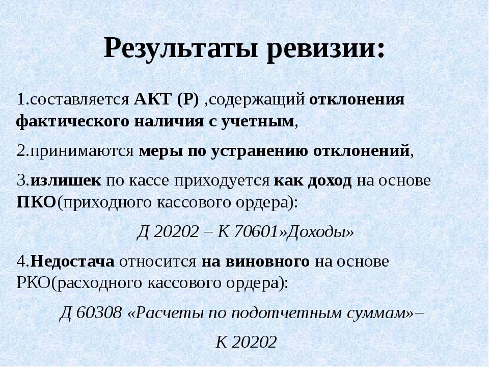 Результаты ревизии: 1.составляется АКТ (Р) ,содержащий отклонения фактическог...