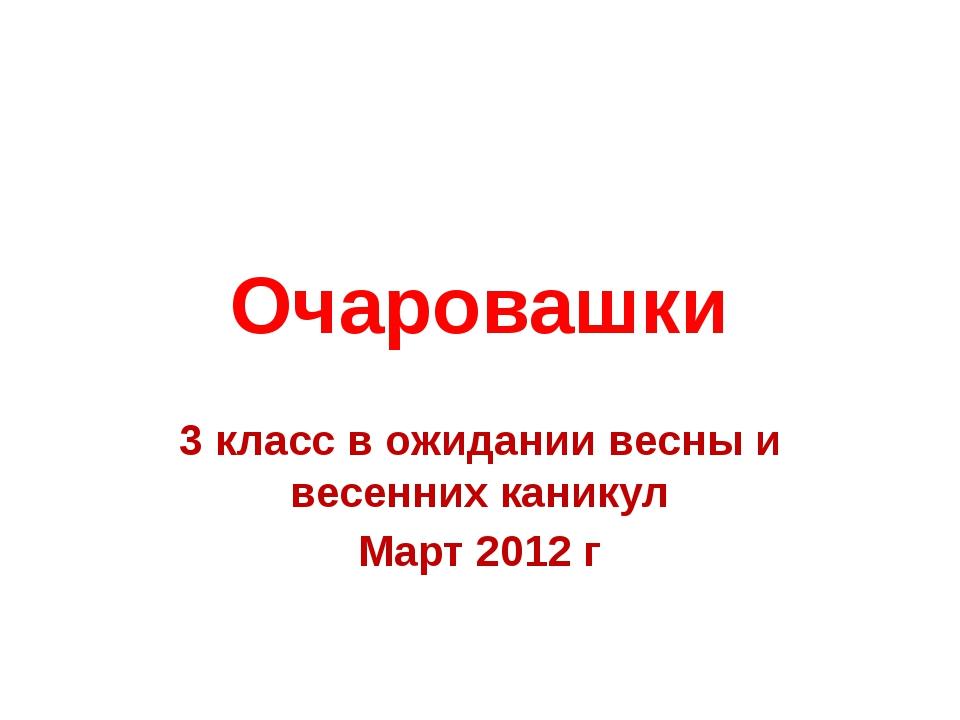 Очаровашки 3 класс в ожидании весны и весенних каникул Март 2012 г