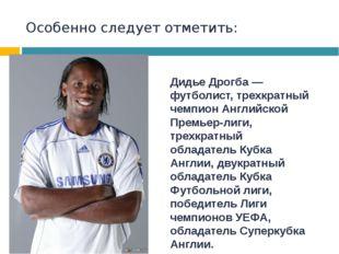 Особенно следует отметить: Дидье Дрогба— футболист, трехкратный чемпионАнгл