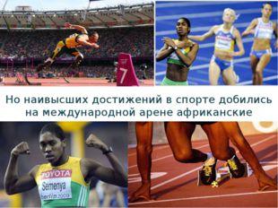 Но наивысших достижений в спорте добились на международной арене африканские