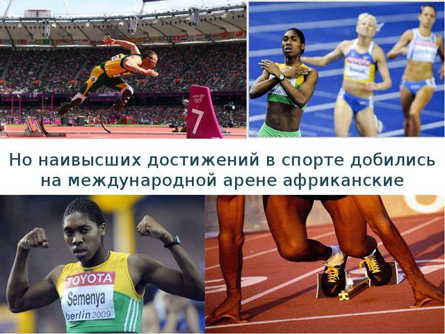 Но наивысших достижений в спорте добились на международной арене африканские...