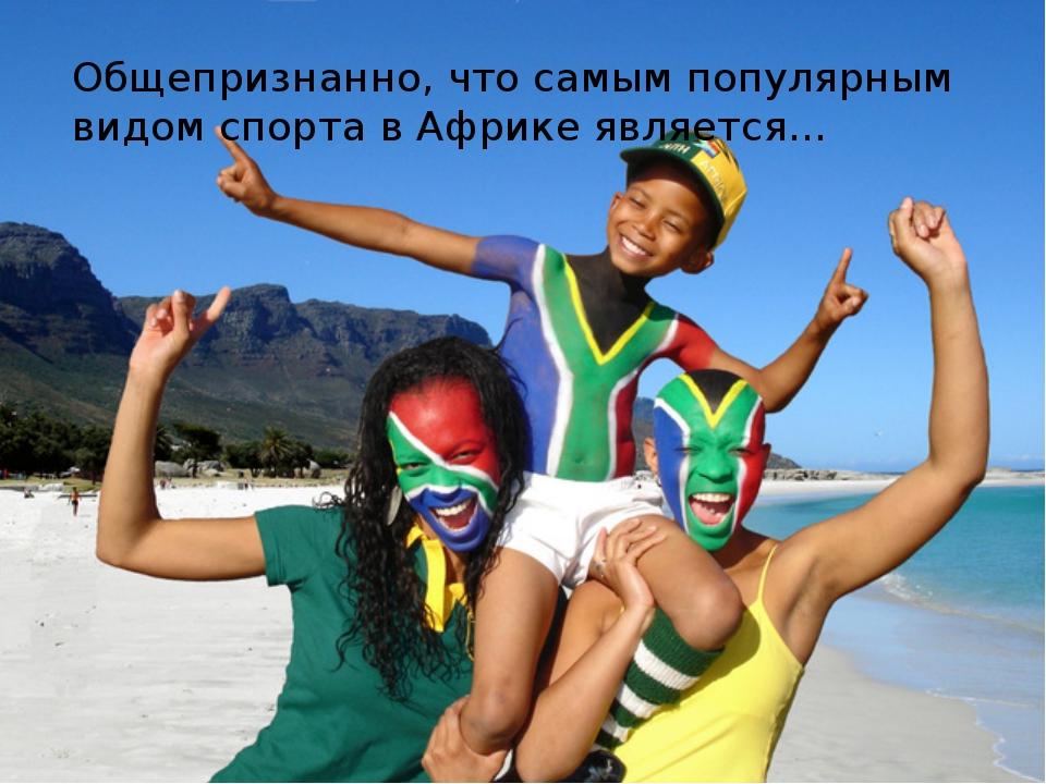 Общепризнанно, что самым популярным видом спорта в Африке является…