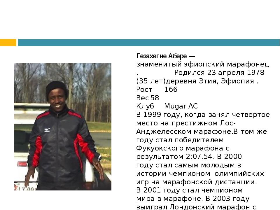 Гезахегне Абере— знаменитыйэфиопскиймарафонец. Родился 23 апреля 1978 (3...