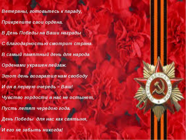 Ветераны, готовьтесь к параду, Прикрепите свои ордена. В День Победы на Ваши...
