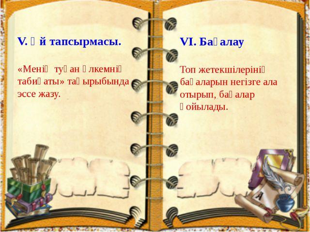 V. Үй тапсырмасы. «Менің туған өлкемнің табиғаты» тақырыбында эссе жазу. VІ....